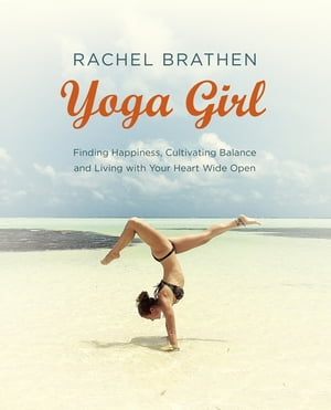 Yoga Girl Finding Happiness,  Cultivating Balance and Living with Your Heart Wide Open