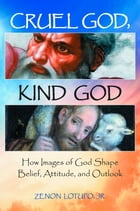 Cruel God, Kind God: How Images of God Shape Belief, Attitude, and Outlook by Zenon Lotufo Jr.
