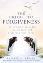 The Bridge to Forgiveness: Stories and Prayers for Finding God and Restoring Wholeness by Karyn D. Kedar