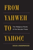 From Yahweh to Yahoo!: The Religious Roots of the Secular Press by Doug Underwood