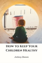 How to Keep Your Children Healthy by Anthony Ekanem