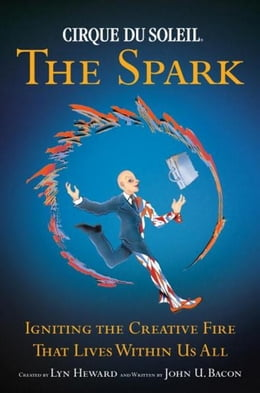 Book Cirque Du Soleil (R) The Spark: Igniting the Creative Fire That Lives Within Us All by John U. Bacon