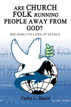 Are Church Folk Running People Away From God?: Breaking the Code of Silence by Cathy L. Harris