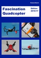 Fascination Quadcopter: Edition 2016/2017 by Roland Büchi