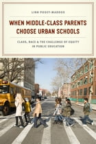 When Middle-Class Parents Choose Urban Schools: Class, Race, and the Challenge of Equity in Public Education by Linn Posey-Maddox