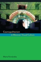 Cosmopolitanism in Mexican Visual Culture by María Fernández