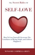 The Secret Rules Of Self-Love: How To Love Your, Overcome The Loneliness Of Being Single And Achieve Happiness by Winsome Campbell-Green