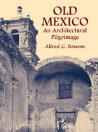 Old Mexico: An Architectural Pilgrimage by Alfred C. Bossom