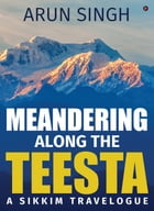 Meandering along the Teesta: A Sikkim Travelogue by Arun Singh