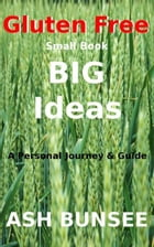 Gluten Free: Small Book big Ideas by Ash Bunsee
