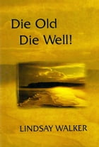 Die Old Die Well!: Wise Words Of Wisdom by Lindsay Walker