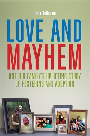 Love and Mayhem One Big Family's Uplifting Story of Fostering and Adoption