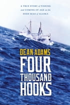 Four Thousand Hooks: A True Story of Fishing and Coming of Age on the High Seas of Alaska by Dean J. Adams
