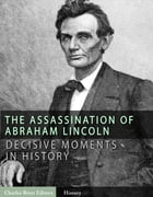 Decisive Moments in History: The Assassination of Abraham Lincoln and the Manhunt for John Wilkes Booth by Charles River Editors