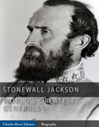 The World's Greatest Generals: The Life and Career of Stonewall Jackson by Charles River Editors