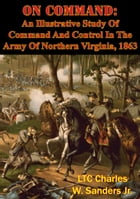 On Command: An Illustrative Study Of Command And Control In The Army Of Northern Virginia, 1863 by LTC Charles W. Sanders Jr.