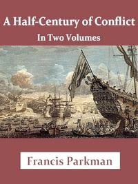Half-Century of Conflict, Volumes I-II Complete: France and England in North America