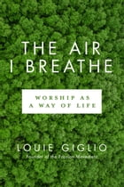 The Air I Breathe: Worship as a Way of Life by Louie Giglio