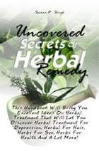 Uncovered Secrets Of Herbal Remedy: This Handbook Will Bring You Excellent Ideas On Herbal Treatment That Will Let You Discover Herbal T by Susan P. Singh