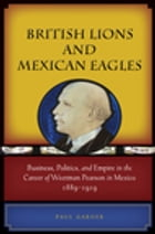British Lions and Mexican Eagles: Business, Politics, and Empire in the Career of Weetman Pearson in Mexico, 1889–1919 by Paul Garner
