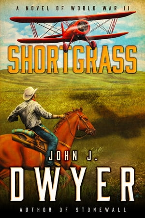 Shortgrass: A Novel of World War II by John J. Dwyer