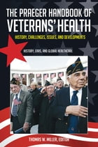 The Praeger Handbook of Veterans' Health: History, Challenges, Issues, and Developments [4 volumes]: History, Challenges, Issues, and Developments by Thomas W. Miller