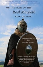 On The Trail of the Real Macbeth: King of Alba by Cameron Taylor