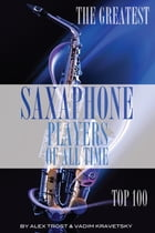 The Greatest Saxophone Players of All Time: Top 100 by alex trostanetskiy