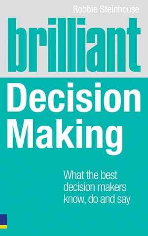 Brilliant Decision Making What the best decision makers know,  do and say