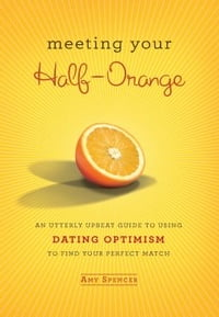 Meeting Your Half-Orange: An Utterly Upbeat Guide to Using Dating Optimism to Find Your Perfect…