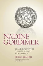 Nadine Gordimer: Weaving Together Fiction, Women and Politics by Denise Brahimi