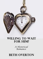 Willing To Wait For Him?: A Historical Romance by Beth Overton