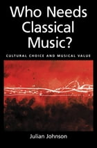 Who Needs Classical Music?: Cultural Choice and Musical Value by Julian Johnson