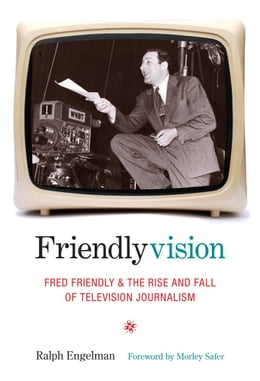 Book Friendlyvision: Fred Friendly and the Rise and Fall of Television Journalism by Ralph Engelman