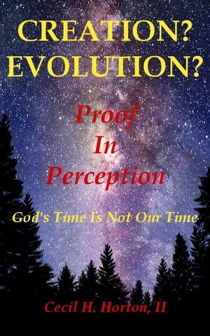Creation? Evolution? Proof In Perception God's Time Is Not Our Time by C. H. Horton