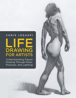 Life Drawing for Artists: Understanding Figure Drawing Through Poses, Postures, and Lighting de Chris Legaspi