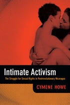 Intimate Activism: The Struggle for Sexual Rights in Postrevolutionary Nicaragua by Cymene Howe