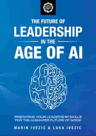 The Future of Leadership in the Age of AI: Preparing Your Leadership Skills for the AI-Shaped Future of Work