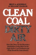 Clean Coal/Dirty Air: or How the Clean Air Act Became a Multibillion-Dollar Bail-Out for High-Sulfur Coal Producers by Bruce Ackerman
