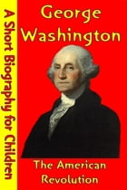 George Washington : The American Revolution: (A Short Biography for Children) by Best Children's Biographies