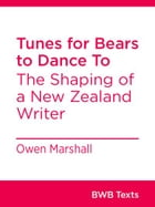Tunes for Bears to Dance To: The Shaping of a New Zealand Writer by Owen Marshall