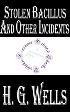 Stolen Bacillus and Other Incidents by H.G. Wells