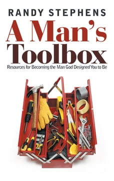 A Man's Toolbox: Resources for Becoming the Man God Designed You to Be