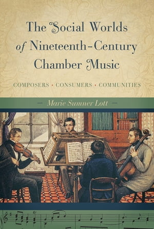 The Social Worlds of Nineteenth-Century Chamber Music Composers,  Consumers,  Communities