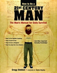 How To Be a 21st Century Man: The Man's Manual for Daily Survival