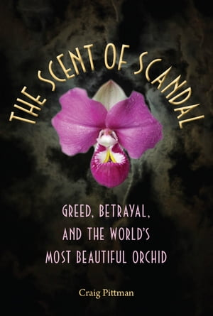 The Scent of Scandal: Greed, Betrayal, and the World's Most Beautiful Orchid: Greed, Betrayal, and the World's Most Beautiful Orchid by Craig Pittman