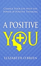 A Positive You: Change Your Life with the Power of Positive Thinking by Elizabeth O'Brien