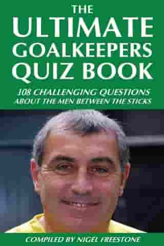 The Ultimate Goalkeepers Quiz Book: 111 Challenging Questions About the Men Between the Sticks by Nigel Freestone