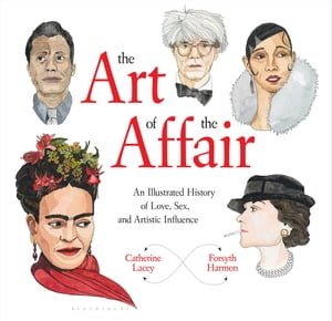 The Art of the Affair An Illustrated History of Love,  Sex,  and Artistic Influence