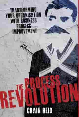 The Process Revolution: Transforming Your Organisation With Business Process Improvement by Craig Reid